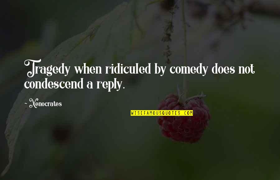 No Reply Quotes By Xenocrates: Tragedy when ridiculed by comedy does not condescend