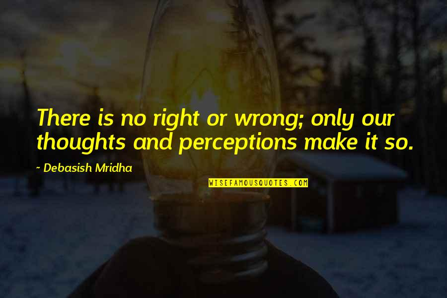 No Right And Wrong Quotes By Debasish Mridha: There is no right or wrong; only our