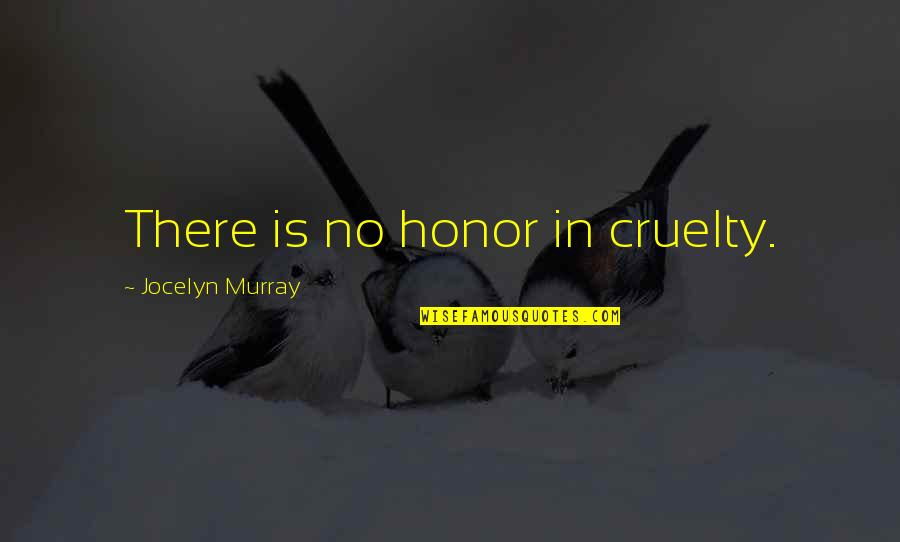 No Right And Wrong Quotes By Jocelyn Murray: There is no honor in cruelty.