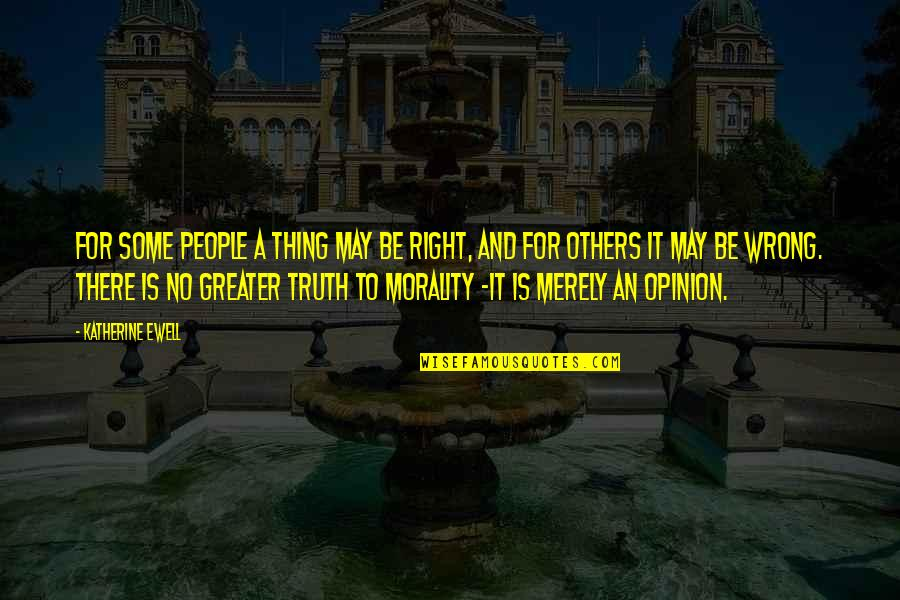 No Right And Wrong Quotes By Katherine Ewell: For some people a thing may be right,
