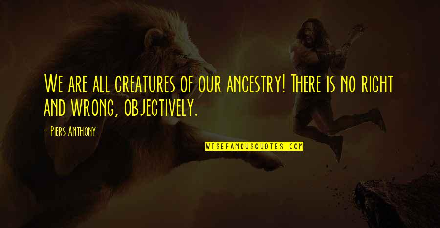 No Right And Wrong Quotes By Piers Anthony: We are all creatures of our ancestry! There