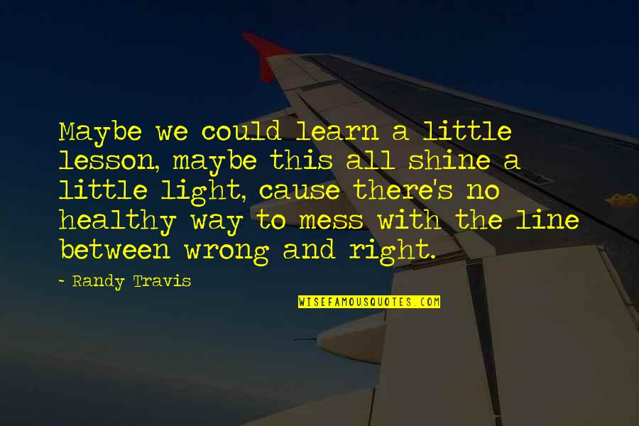 No Right And Wrong Quotes By Randy Travis: Maybe we could learn a little lesson, maybe