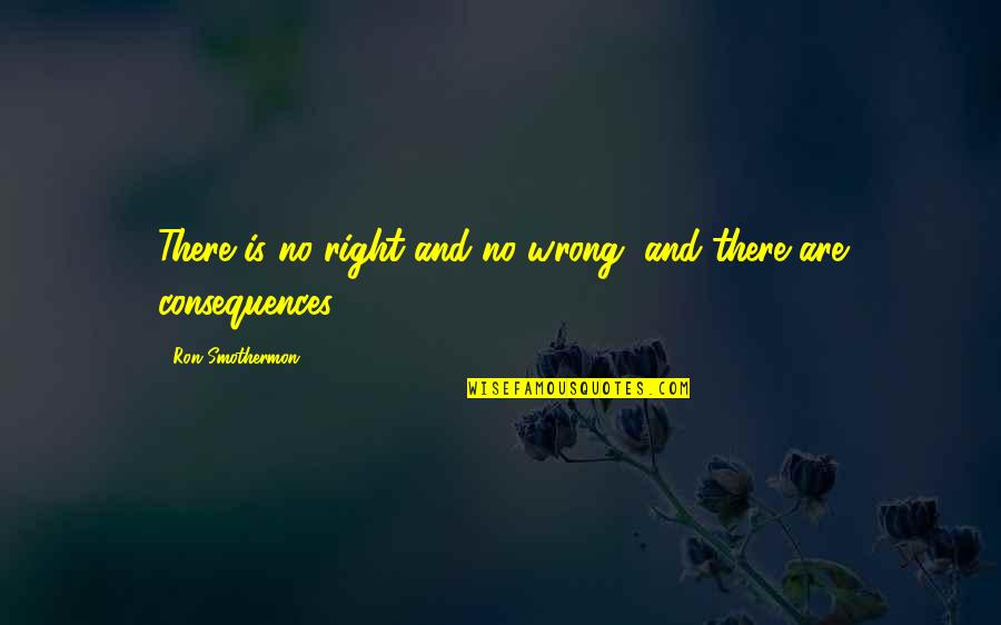 No Right And Wrong Quotes By Ron Smothermon: There is no right and no wrong, and