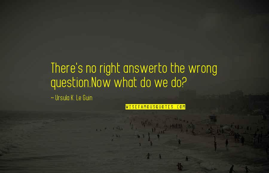 No Right And Wrong Quotes By Ursula K. Le Guin: There's no right answerto the wrong question.Now what