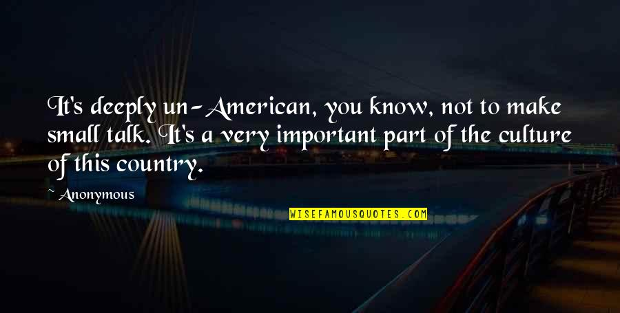 No Small Talk Quotes By Anonymous: It's deeply un-American, you know, not to make