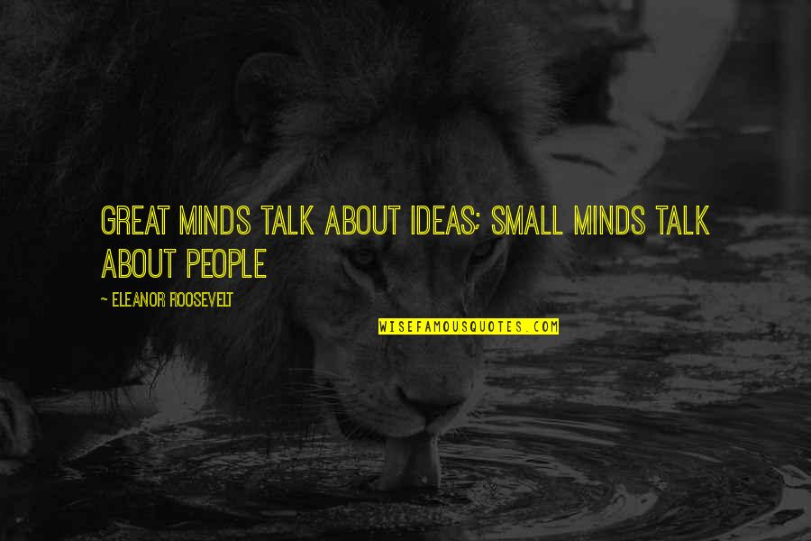 No Small Talk Quotes By Eleanor Roosevelt: Great minds talk about ideas; small minds talk