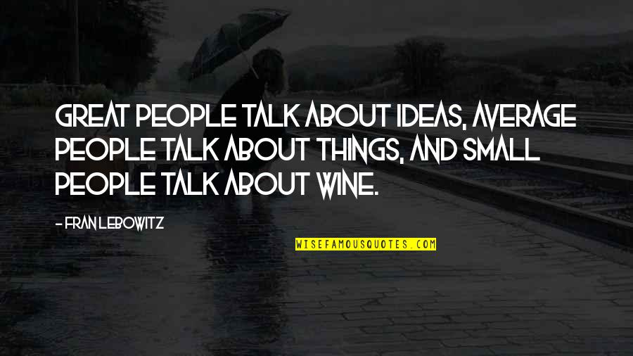 No Small Talk Quotes By Fran Lebowitz: Great people talk about ideas, average people talk