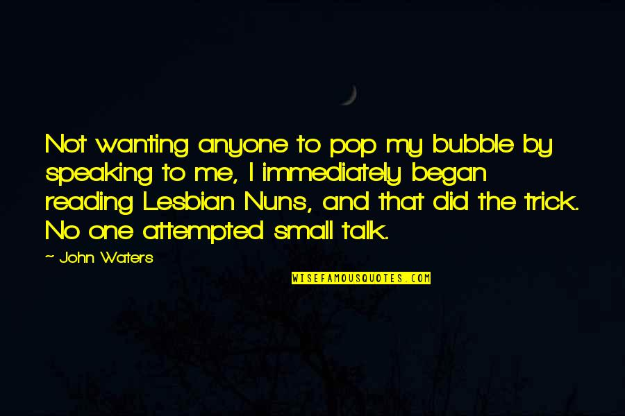 No Small Talk Quotes By John Waters: Not wanting anyone to pop my bubble by