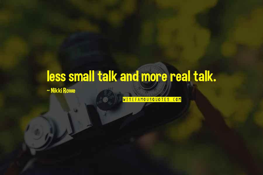 No Small Talk Quotes By Nikki Rowe: less small talk and more real talk.