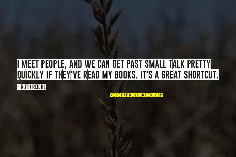 No Small Talk Quotes By Ruth Reichl: I meet people, and we can get past