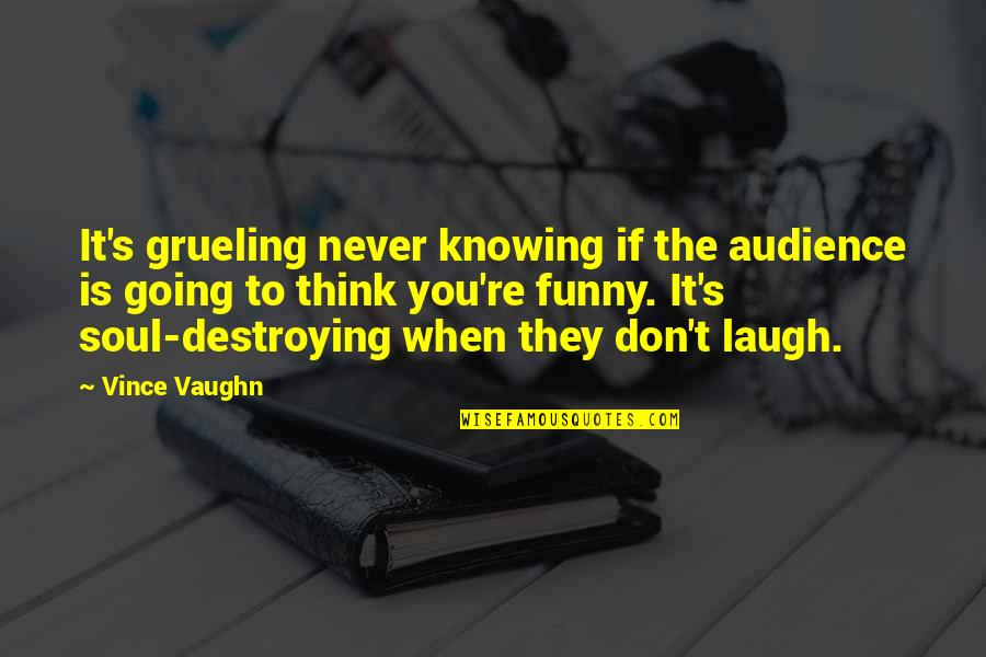 No Soul Funny Quotes By Vince Vaughn: It's grueling never knowing if the audience is
