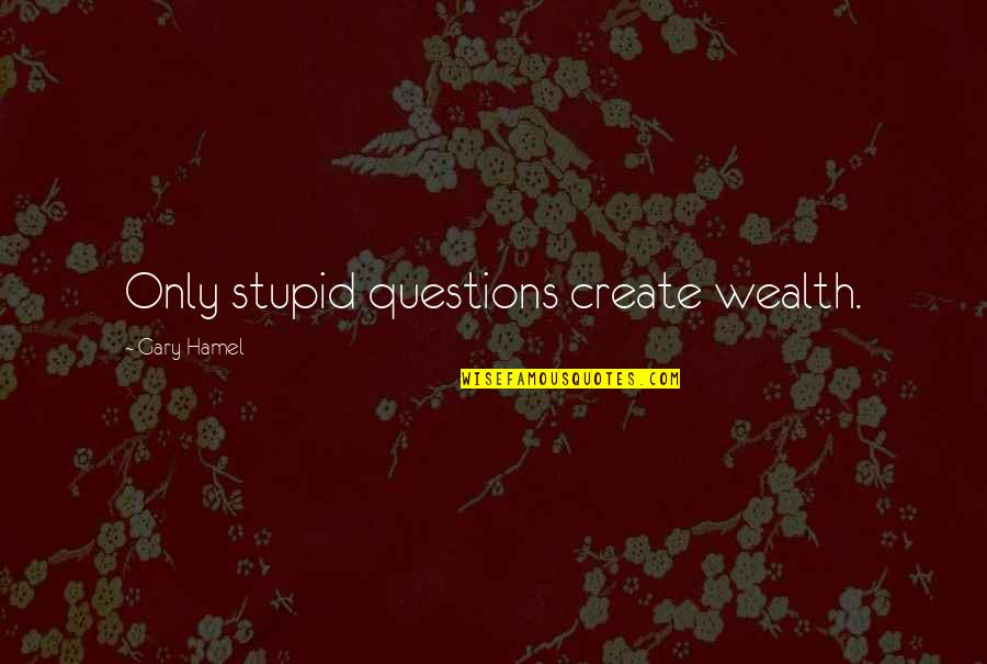 No Stupid Questions Quotes By Gary Hamel: Only stupid questions create wealth.