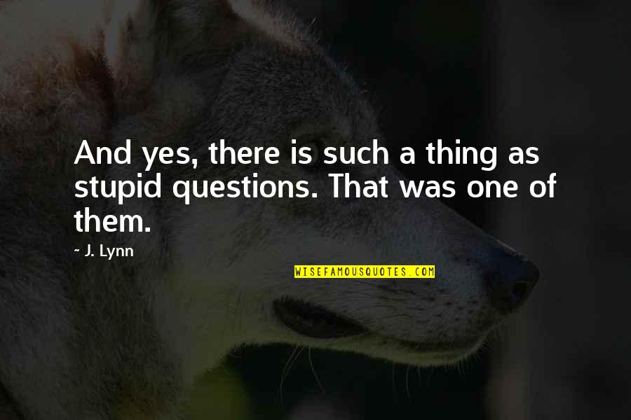 No Stupid Questions Quotes By J. Lynn: And yes, there is such a thing as