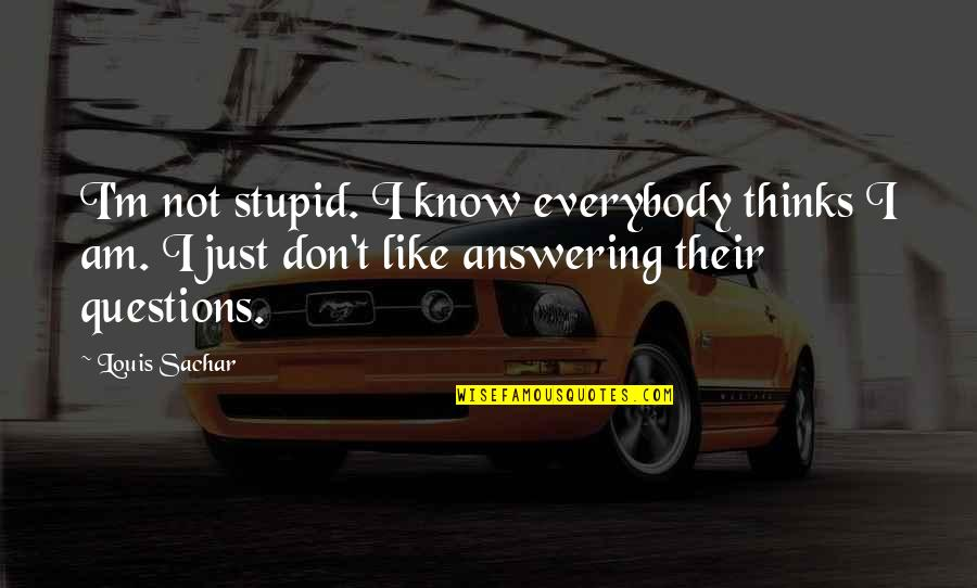 No Stupid Questions Quotes By Louis Sachar: I'm not stupid. I know everybody thinks I