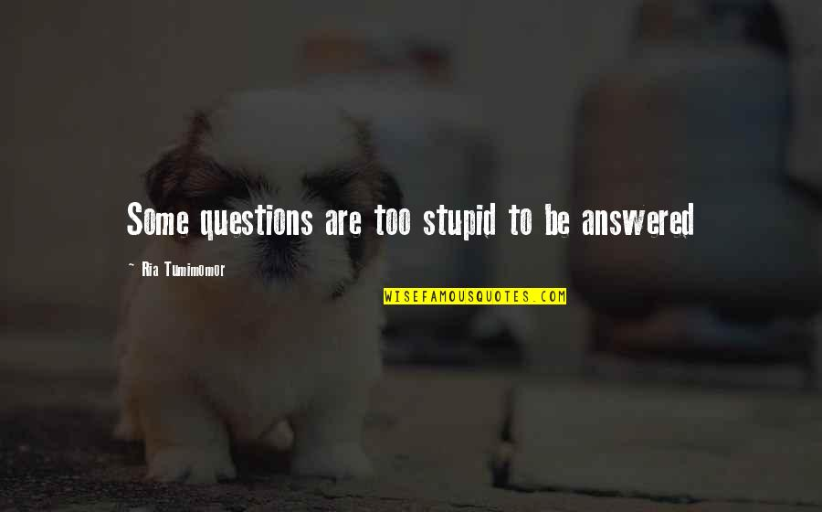 No Stupid Questions Quotes By Ria Tumimomor: Some questions are too stupid to be answered
