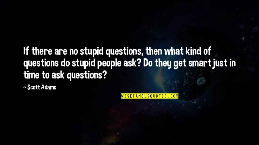 No Stupid Questions Quotes By Scott Adams: If there are no stupid questions, then what