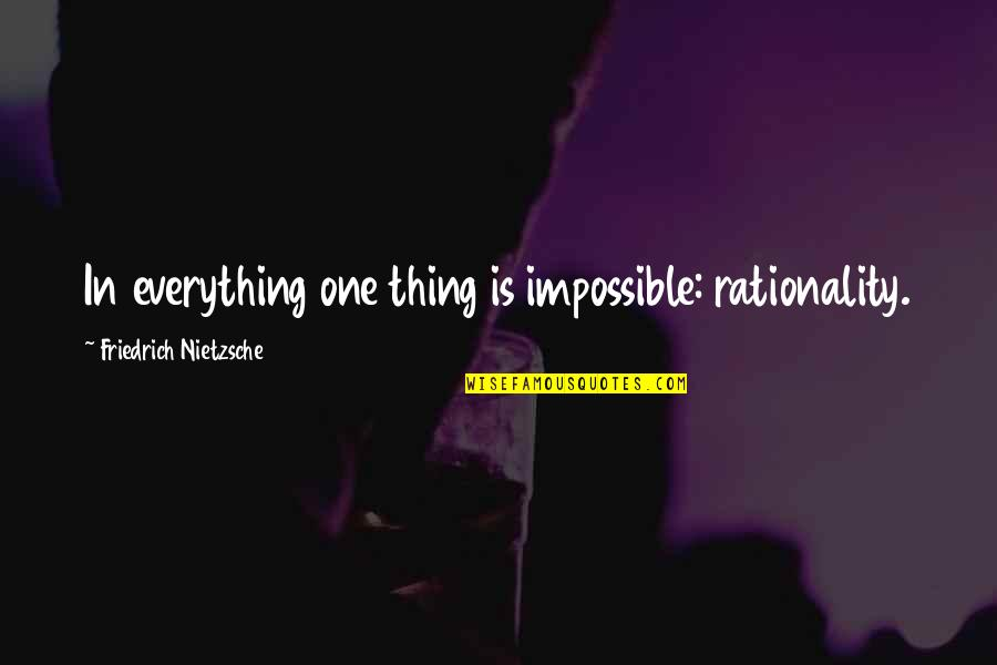 No Such Thing As Impossible Quotes By Friedrich Nietzsche: In everything one thing is impossible: rationality.