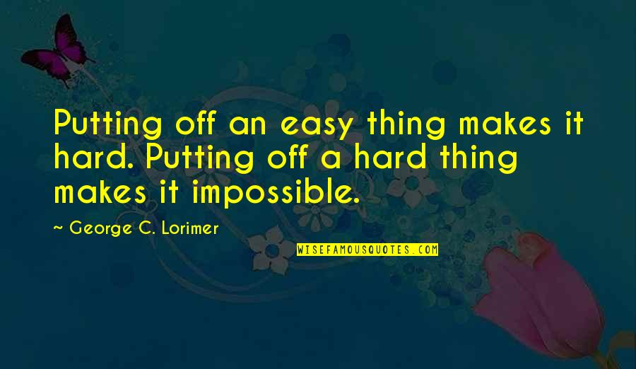 No Such Thing As Impossible Quotes By George C. Lorimer: Putting off an easy thing makes it hard.