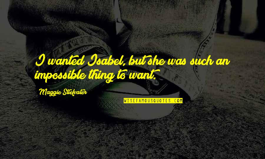 No Such Thing As Impossible Quotes By Maggie Stiefvater: I wanted Isabel, but she was such an