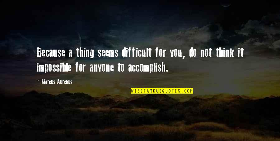 No Such Thing As Impossible Quotes By Marcus Aurelius: Because a thing seems difficult for you, do