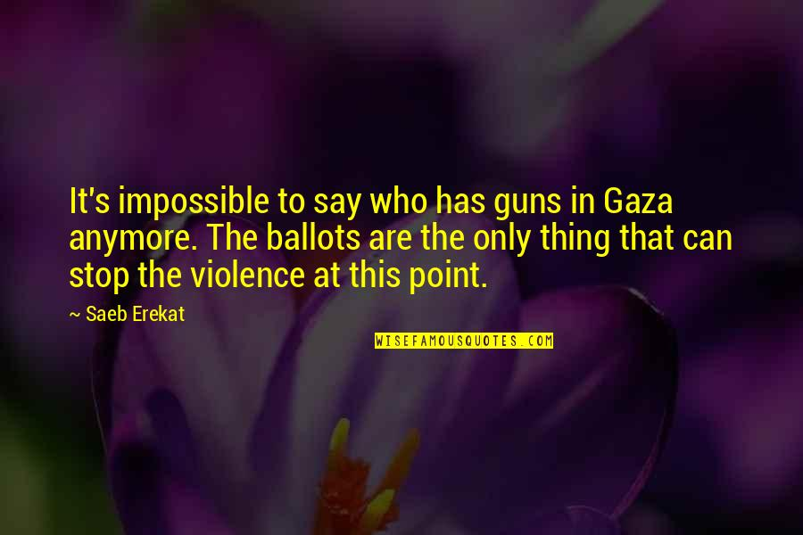 No Such Thing As Impossible Quotes By Saeb Erekat: It's impossible to say who has guns in