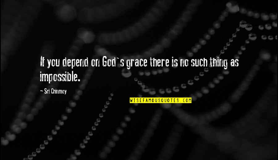 No Such Thing As Impossible Quotes By Sri Chinmoy: If you depend on God's grace there is