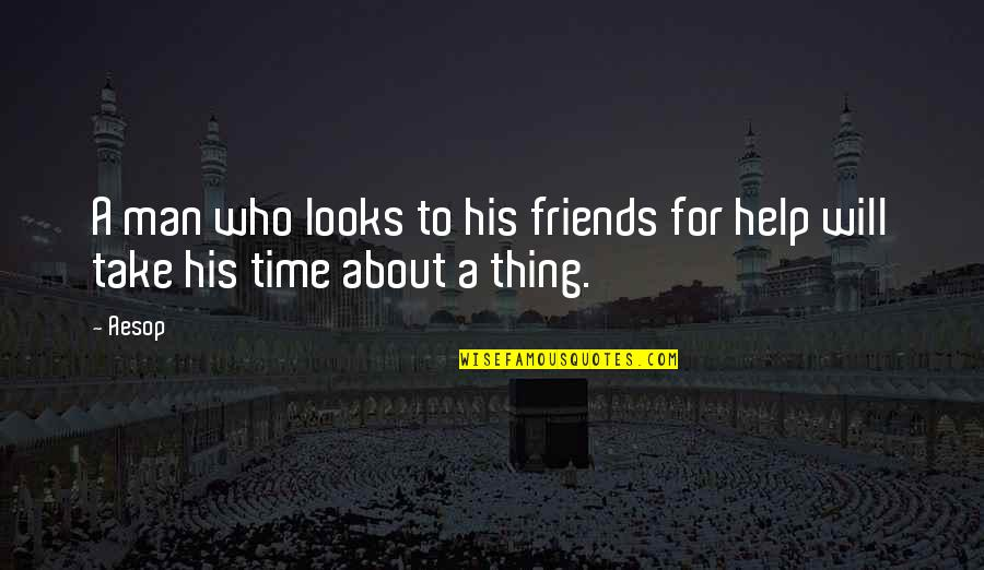 No Time For Friends Quotes By Aesop: A man who looks to his friends for