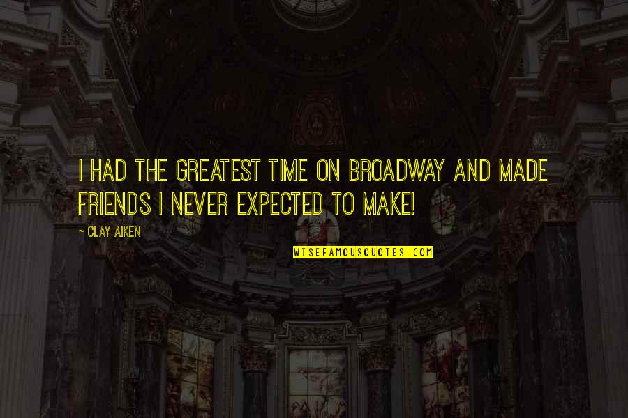 No Time For Friends Quotes By Clay Aiken: I had the greatest time on Broadway and