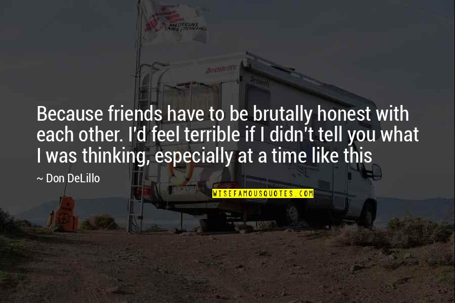No Time For Friends Quotes By Don DeLillo: Because friends have to be brutally honest with