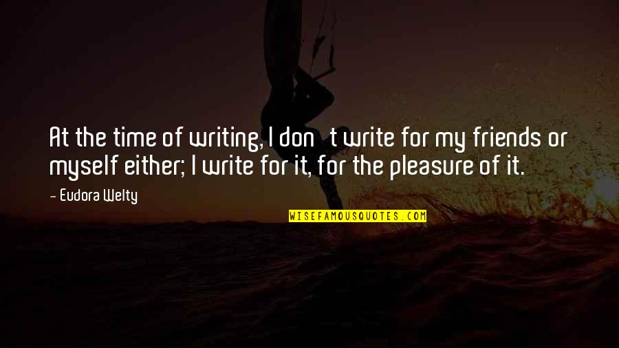No Time For Friends Quotes By Eudora Welty: At the time of writing, I don't write