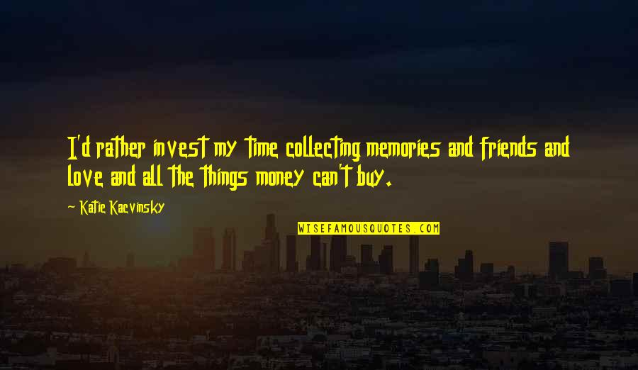 No Time For Friends Quotes By Katie Kacvinsky: I'd rather invest my time collecting memories and