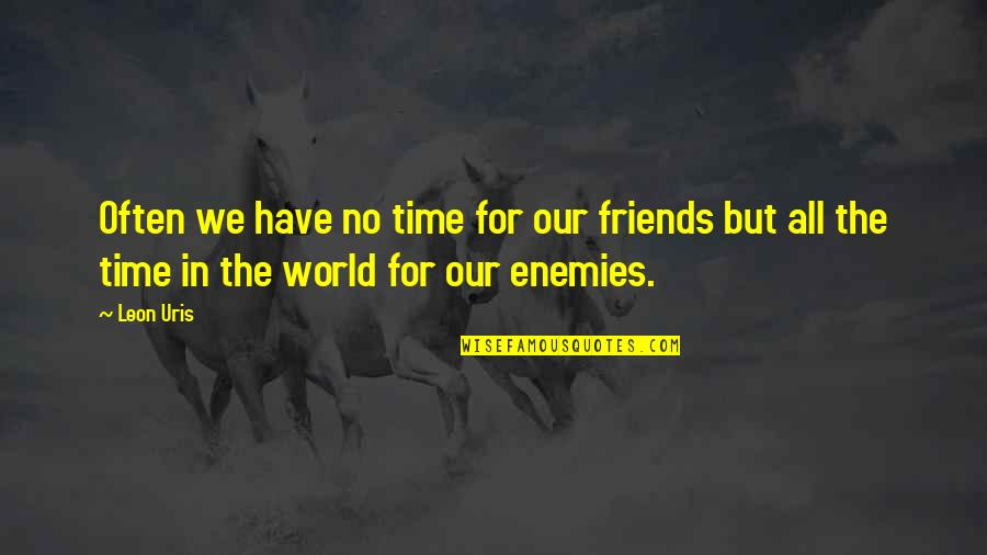 No Time For Friends Quotes By Leon Uris: Often we have no time for our friends