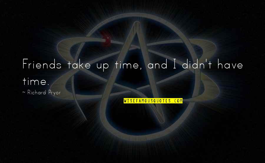 No Time For Friends Quotes By Richard Pryor: Friends take up time, and I didn't have