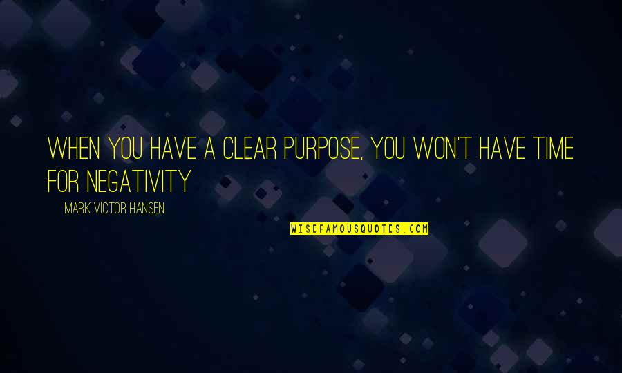 No Time For Negativity Quotes By Mark Victor Hansen: When you have a Clear purpose, you won't