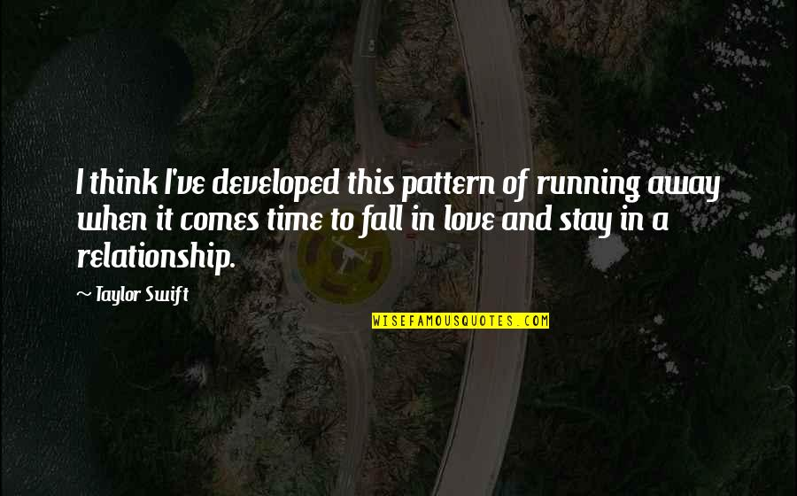 No Time In Relationship Quotes By Taylor Swift: I think I've developed this pattern of running