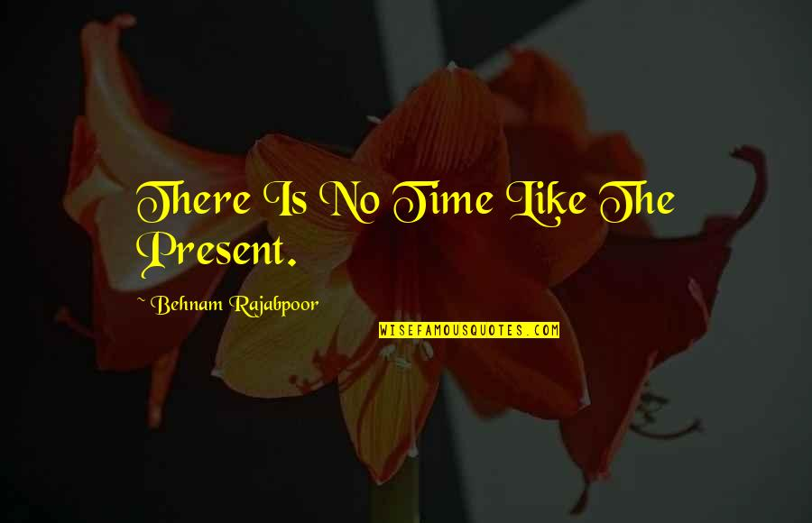 No Time Like The Present Quotes By Behnam Rajabpoor: There Is No Time Like The Present.