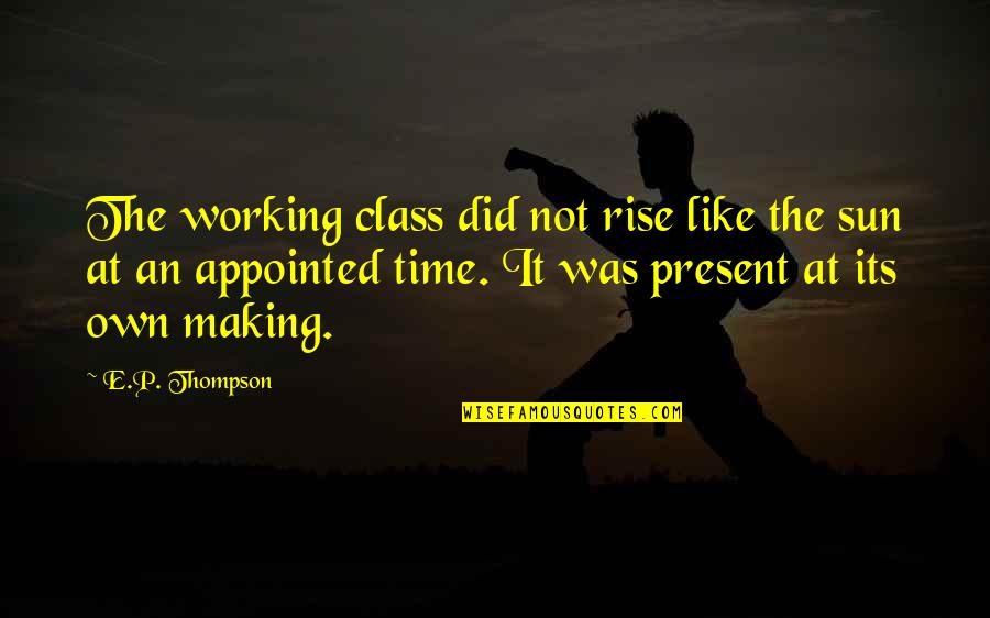 No Time Like The Present Quotes By E.P. Thompson: The working class did not rise like the
