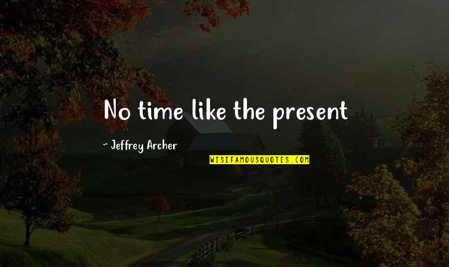 No Time Like The Present Quotes By Jeffrey Archer: No time like the present