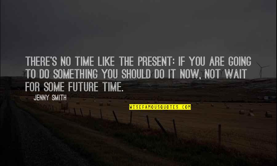 No Time Like The Present Quotes By Jenny Smith: There's no time like the present: if you