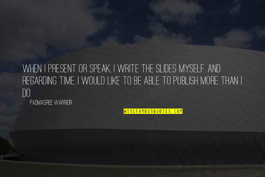 No Time Like The Present Quotes By Padmasree Warrior: When I present or speak, I write the