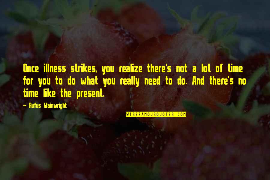 No Time Like The Present Quotes By Rufus Wainwright: Once illness strikes, you realize there's not a