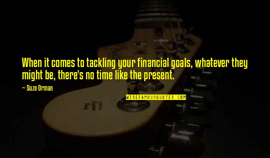 No Time Like The Present Quotes By Suze Orman: When it comes to tackling your financial goals,