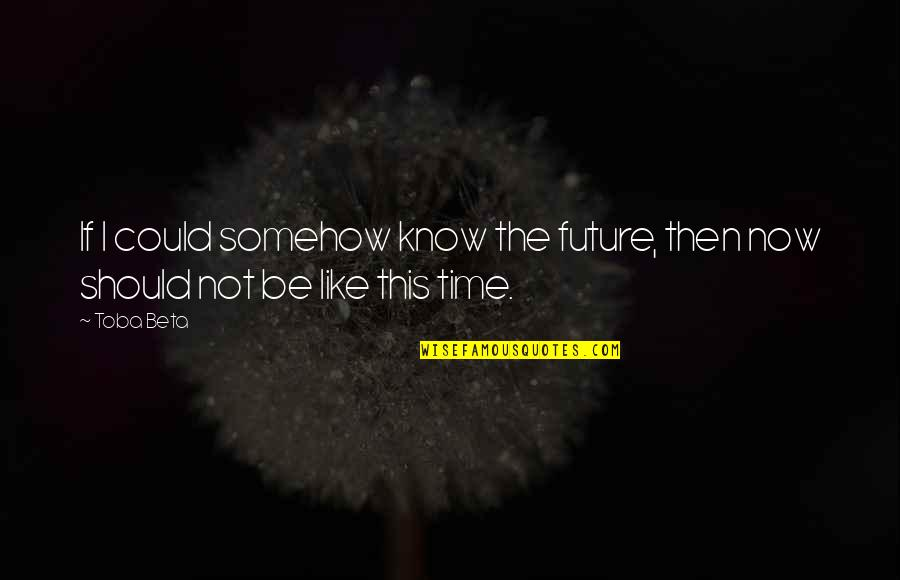 No Time Like The Present Quotes By Toba Beta: If I could somehow know the future, then