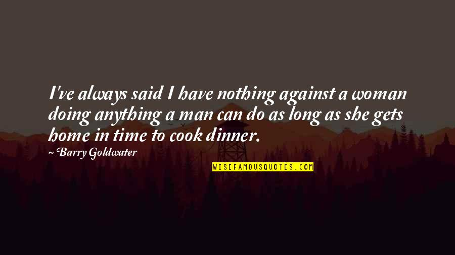 No Time To Cook Quotes By Barry Goldwater: I've always said I have nothing against a