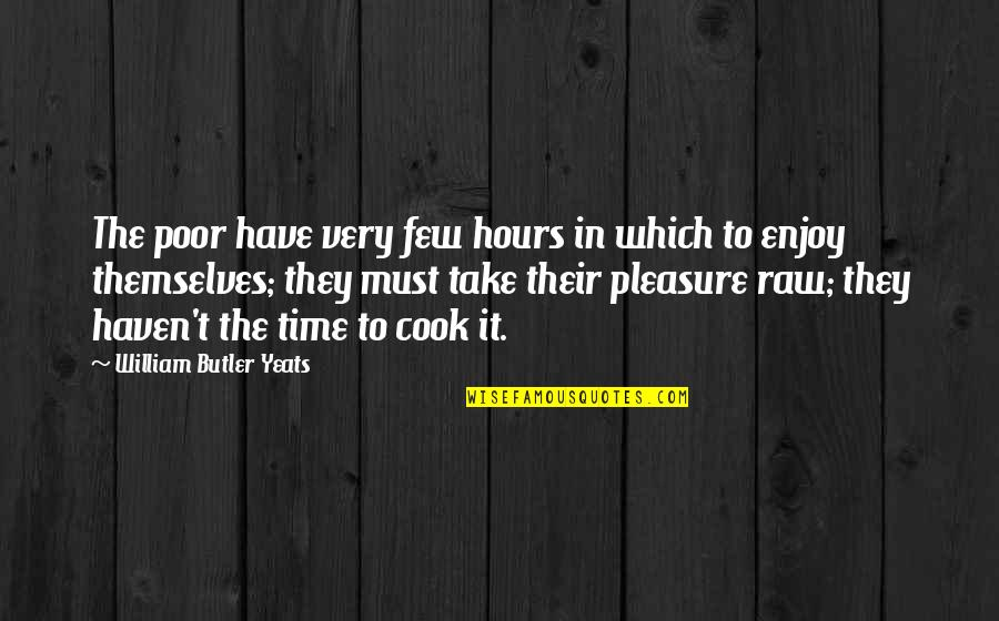 No Time To Cook Quotes By William Butler Yeats: The poor have very few hours in which