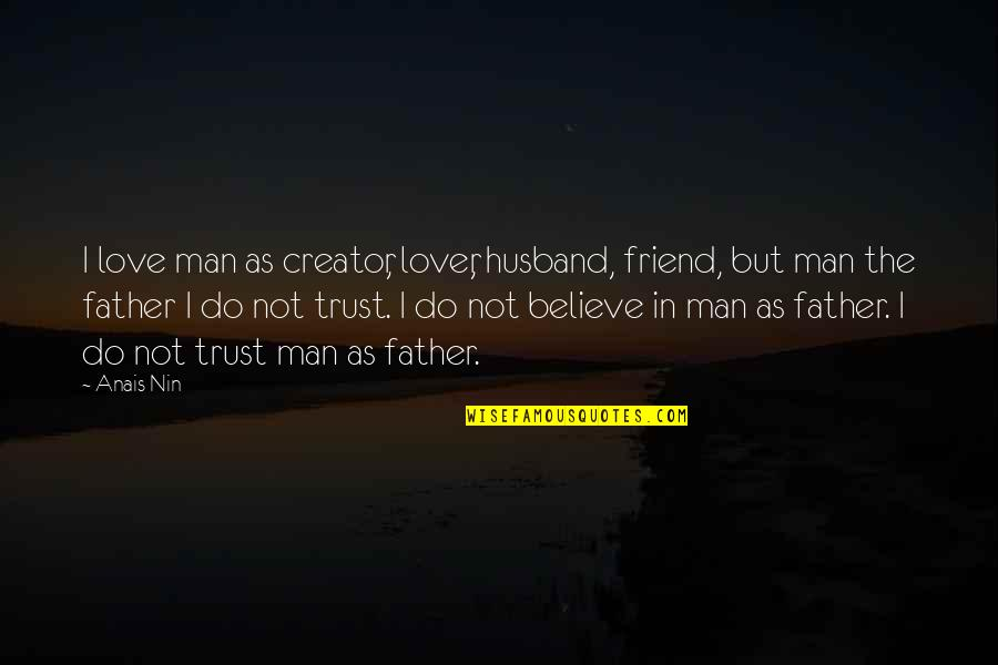 No Trust In Man Quotes By Anais Nin: I love man as creator, lover, husband, friend,