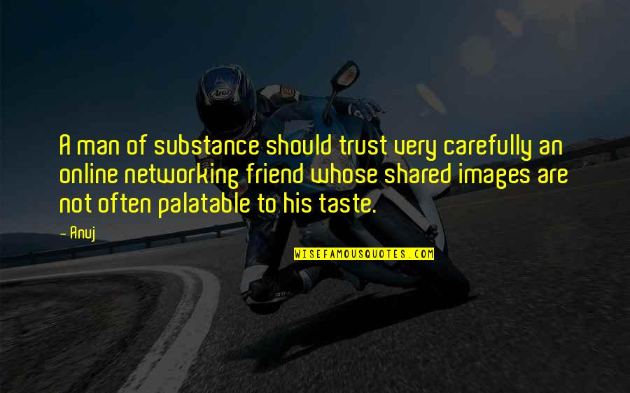 No Trust In Man Quotes By Anuj: A man of substance should trust very carefully