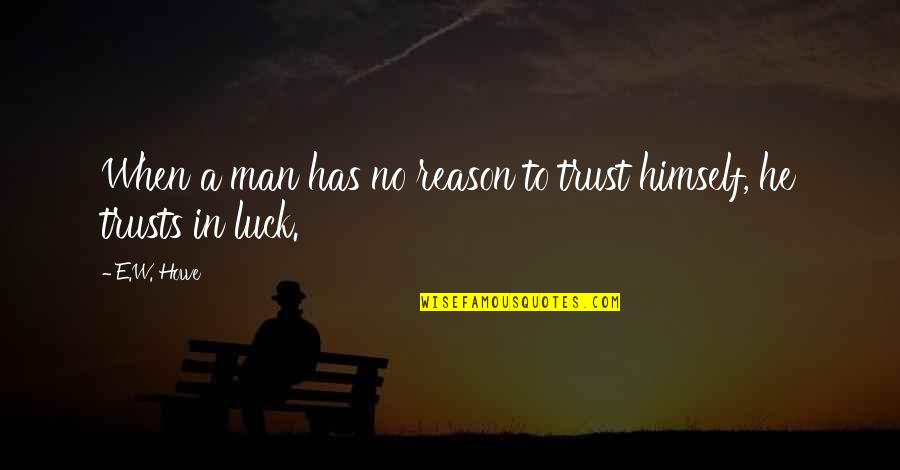 No Trust In Man Quotes By E.W. Howe: When a man has no reason to trust