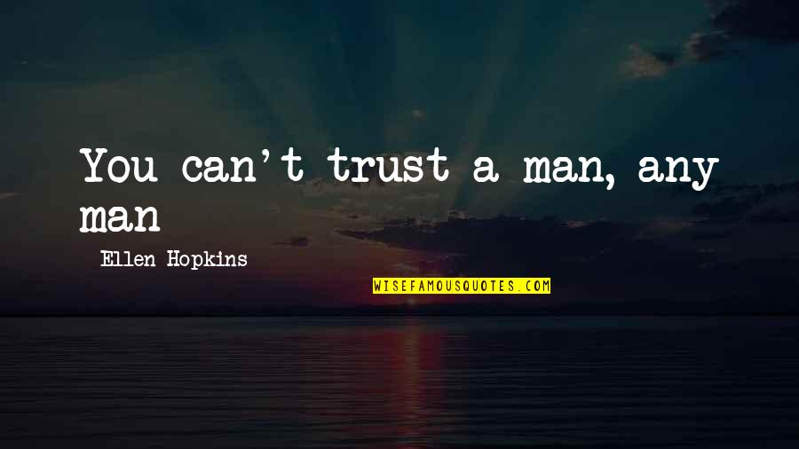 No Trust In Man Quotes By Ellen Hopkins: You can't trust a man, any man