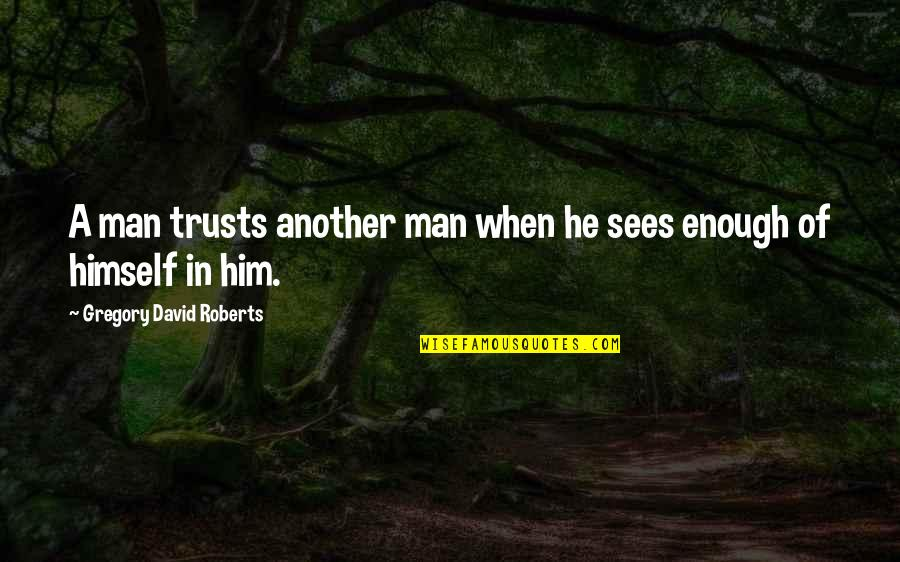 No Trust In Man Quotes By Gregory David Roberts: A man trusts another man when he sees
